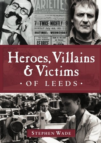 Heroes,Villains & Victims of Leeds by Stephen Wade (2012-12-04)