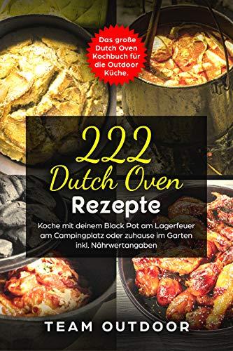 222 Dutch Oven Rezepte: Das große Dutch Oven Kochbuch für die Outdoor Küche. Koche mit deinem Black Pot am Lagerfeuer, am Campingplatz oder zuhause im Garten | inkl. Nährwertangaben