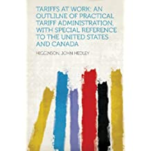 Tariffs at Work: An Outlilne of Practical Tariff Administration, with Special Reference to the United States and Canada