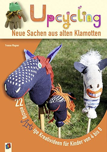Upcycling! - Neue Sachen aus alten Klamotten: 22 einzigARTige Kreativideen für Kinder von 4-8