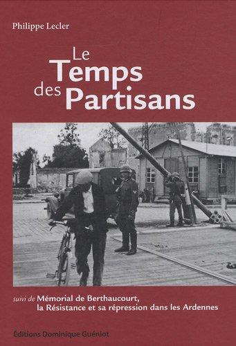 Le temps des partisans : Suivi de Mémorial de Berthaucourt, La Résistance et sa répression dans les Ardennes