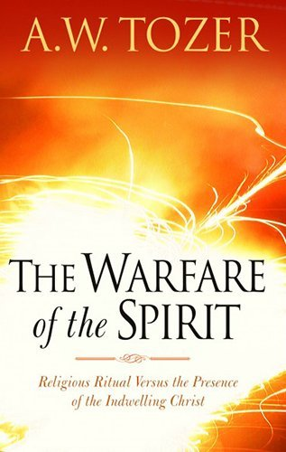 The Warfare of the Spirit: Religious Ritual Versus the Presence of the Indwelling Christ by A. W. Tozer (2006-06-20)
