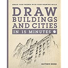 Draw Buildings and Cities in 15 Minutes: Amaze Your Friends With Your Drawing Skills (Draw in 15 Minutes, Band 4)