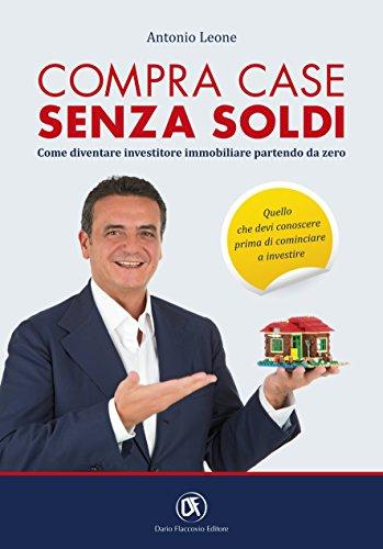Compra Case Senza Soldi. Come diventare Investitore Immobiliare partendo da zero