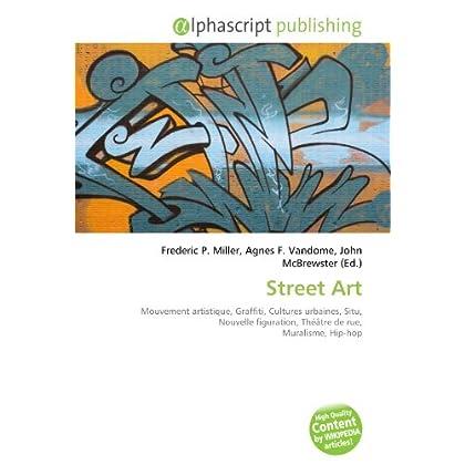 Street Art: Mouvement artistique, Graffiti, Cultures urbaines, Situ, Nouvelle figuration, Théâtre de rue, Muralisme, Hip-hop