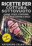 Ricette per cottura sottovuoto: Carne, pesce, contorni, piatti vegetariani e dolci