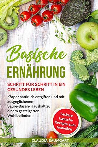 Basische Ernährung: Schritt für Schritt in ein gesundes Leben. Körper natürlich entgiften und mit ausgeglichenem Säure-Basen-Haushalt zu einem gesteigerten Wohlbefinden| Basische Rezepte zum Entsäuern (Magnesium Ergänzung In Bio)