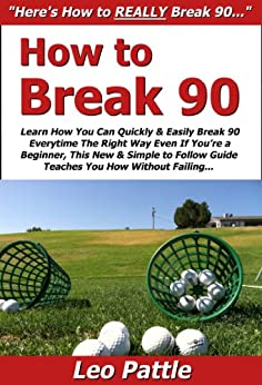 How to Break 90: Learn How You Can Quickly & Easily Break 90 Everytime The Right Way Even If You're a Beginner, This New & Simple to Follow Guide Teaches You How Without Failing (English Edition) par [Pattle, Leo]