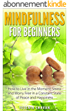 Mindfulness: Mindfulness for Beginners - How to Live in the Moment, Stress and Worry Free in a Constant State of Peace and Happiness (Mindfulness, Meditation) (English Edition)