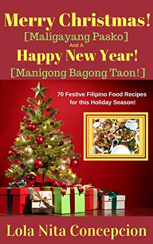 Merry Christmas![Maligayang Pasko] And a Happy New Year![Manigong Bagong Taon!]: 70 Festive Filipino Food Recipes for the Holiday Season! (English Edition)