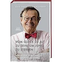Vom Glück zu alt zu sein, um jung zu sterben: 109 neue hilfreiche und humorvolle Ratschläge für glückliche Rentner