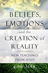 Beliefs, Emotions, and the Creation of Reality: New Teachings from Jesus by Gina Lake (2014-05-29)