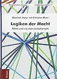 Logiken der Macht: Politik und wie man sie beherrscht - Dominik Meier, Christian Blum