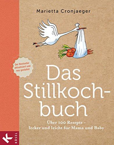 Das Stillkochbuch: Über 100 Rezepte - lecker und leicht für Mama und Baby