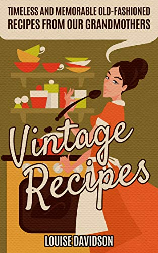 Vintage Recipes: Timeless and Memorable Old-Fashioned Recipes from Our Grandmothers (English Edition)