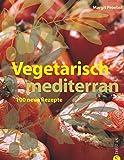Vegetarisch mediterran: 100 neue Rezepte