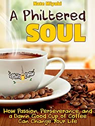 A Philtered Soul: How Passion, Perseverance, and a Damn Good Cup of Coffee Can Change Your Life