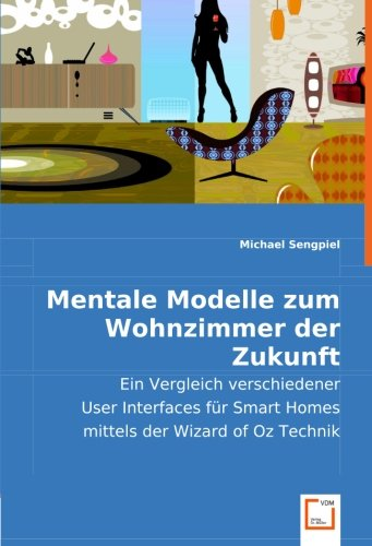 Mentale Modelle zum Wohnzimmer der Zukunft: Ein Vergleich verschiedener User Interfaces für Smart Homes mittels der Wizard of Oz Technik por Michael Sengpiel