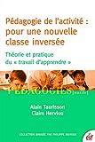 Pédagogie de l'activité : pour une nouvelle classe inversée: Théorie et pratique du  travail d'apprendre (Pédagogies)