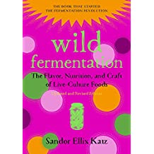 Wild Fermentation: The Flavor, Nutrition, and Craft of Live-Culture Foods (Second Edition)