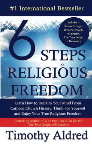 6 Steps to Religious Freedom: Learn How to Reclaim Your Mind From Catholic Church History, Think For Yourself and Enjoy Your True Religious Freedom