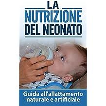 La Nutrizione del Neonato: Guida all'allattamento naturale e artificiale (il mio bambino non mi mangia, nutrizione bambino,alimentazione bambini) (Italian Edition)