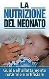 La Nutrizione del Neonato: Guida all'allattamento naturale e artificiale (il mio bambino non mi mangia, nutrizione bambino,alimentazione bambini)