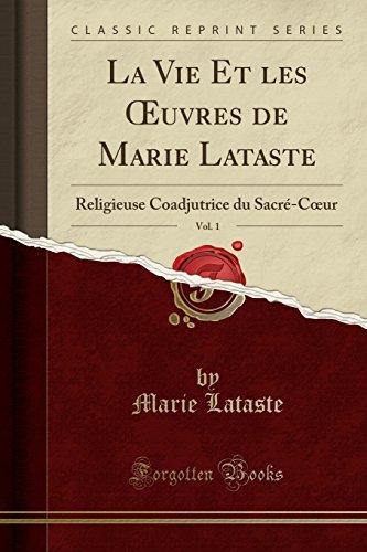 La Vie Et Les Oeuvres de Marie Lataste, Vol. 1: Religieuse Coadjutrice Du Sacré-Coeur (Classic Reprint) par Marie Lataste