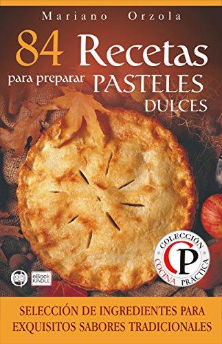 84 RECETAS PARA PREPARAR PASTELES DULCES: Selección de ingredientes para sabores tradicionales (Colección Cocina Práctica)