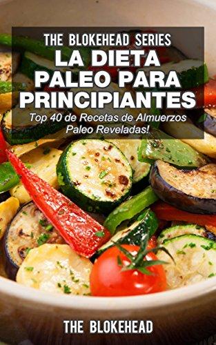 La Dieta Paleo Para Principiantes ¡Top 40 de Recetas de Almuerzos Paleo Reveladas! por The Blokehead
