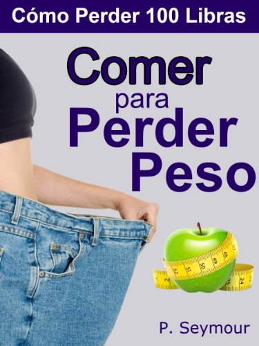 Comer Para Perder Peso (Cómo Perder 100 Libras nº 4) por P. Seymour