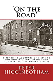 'On the Road': First-hand accounts of visits to workhouse casual wards from Somerset to Yorkshire (1928-35) by [Higginbotham, Peter]
