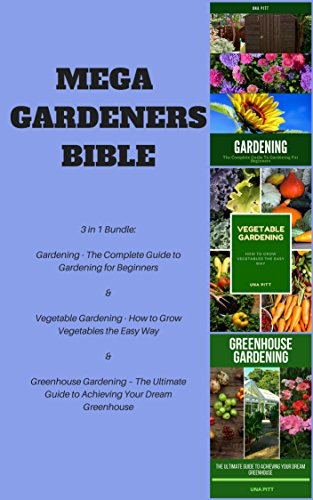 Mega Gardeners Bible: Gardening – The Complete Guide to Gardening for Beginners, Vegetable Gardening – How to Grow Vegetables the Easy Way, Greenhouse Gardening – The Ultimate Guide to Achieving You