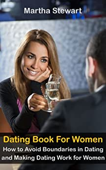Dating Book For Women - How to Avoid Boundaries in Dating and Making Dating Work for Women (English Edition) von [Stewart, Martha]