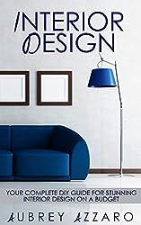 Interior Design: Your Complete DIY Guide for Stunning Interior Design on a Budget (Interior Design - Home Improvement - DIY - Home Decor)