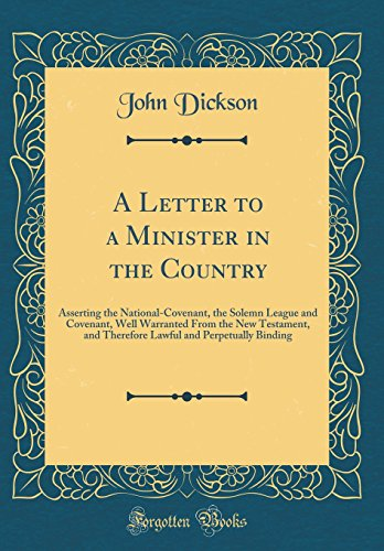 A Letter to a Minister in the Country: Asserting the National-Covenant, the Solemn League and Covenant, Well Warranted From the New Testament, and ... and Perpetually Binding (Classic Reprint)