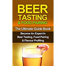 BEER: Beer Tasting & Food Pairing: Become An Expert In Beer Tasting, Food Pairing & Flavor Profiling (Beer, Beer Brewing, Beer Bible, Beer Making Book 1) (English Edition)