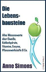 Die Lebensbausteine: Alles Wissenswerte über Eiweiße, Kohlenhydrate, Vitamine, Enzyme, Pflanzenwirkstoffe & Co.