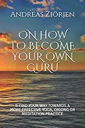 ON HOW TO BECOME YOUR OWN GURU: & FIND YOUR WAY TOWARDS A MORE EFFECTIVE YOGA, QIGONG OR MEDITATION PRACTICE