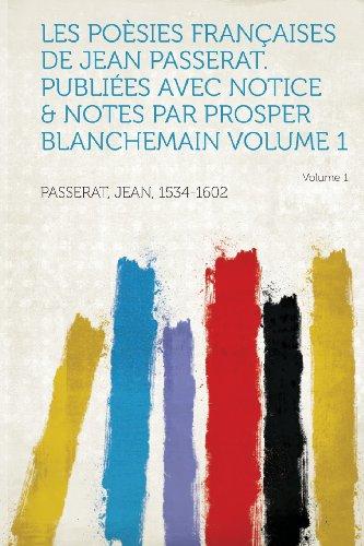 Les Poesies Francaises de Jean Passerat. Publiees Avec Notice & Notes Par Prosper Blanchemain Volume 1
