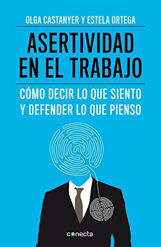 Asertividad en el trabajo: Cómo decir lo que siento y defender lo que pienso (CONECTA) por Olga Castanyer