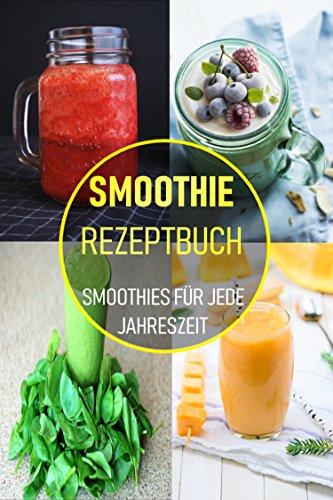 Smoothie Rezeptbuch: Smoothies für jede Jahreszeit - Köstliche Smoothie Rezepte zum Abnehmen - Ausgewogene Ernährung Bars
