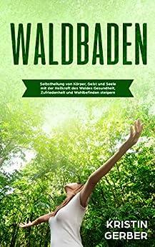 Waldbaden: Selbstheilung von Körper, Geist und Seele mit der Heilkraft des Waldes Gesundheit, Zufriedenheit und Wohlbefinden steigern, Achtsamkeitsübungen ... der natur, Stress vermeiden und vorbeugen