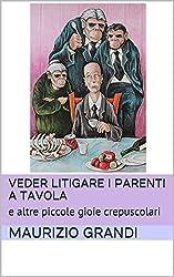 Veder litigare i parenti a tavola: e altre piccole gioie crepuscolari (MaurizioGrandiLibri Vol. 2)