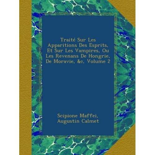 Traité Sur Les Apparitions Des Esprits, Et Sur Les Vampires, Ou Les Revenans De Hongrie, De Moravie, &c, Volume 2