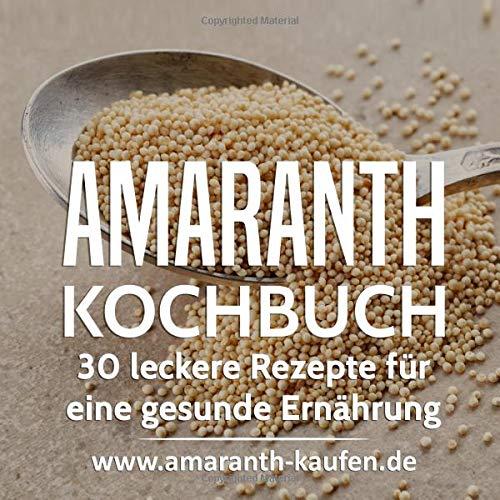 Amaranth Kochbuch: 30 leckere Rezepte für eine gesunde Ernährung (Superfood)