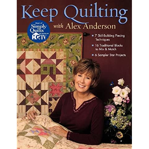 Keep Quilting With Alex Anderson: 7 Skill-building Piecing Techniques, 16 Traditional Blocks To Mix & Match, 6 Sampler Star Projects