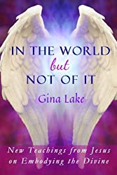 In the World but Not of It: New Teachings from Jesus on Embodying the Divine by Gina Lake (2016-04-10)
