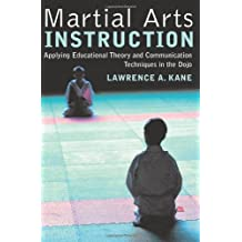 Martial Arts Instruction: Applying Educational Theory and Communication Techniques In the Dojo by Lawrence A. Kane (2004-10-01)