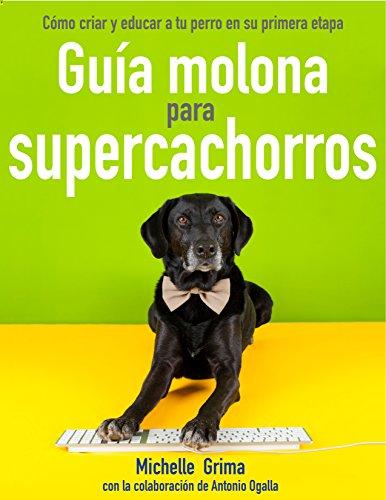 Guía molona para Supercachorros: Cómo criar y educar a un perro en su primera etapa de vida (Spanish Edition)